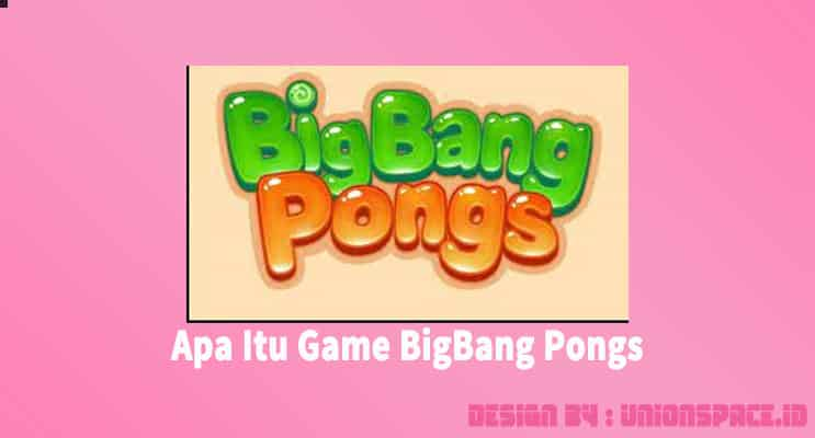 sekilas tentang game bigbang pongs